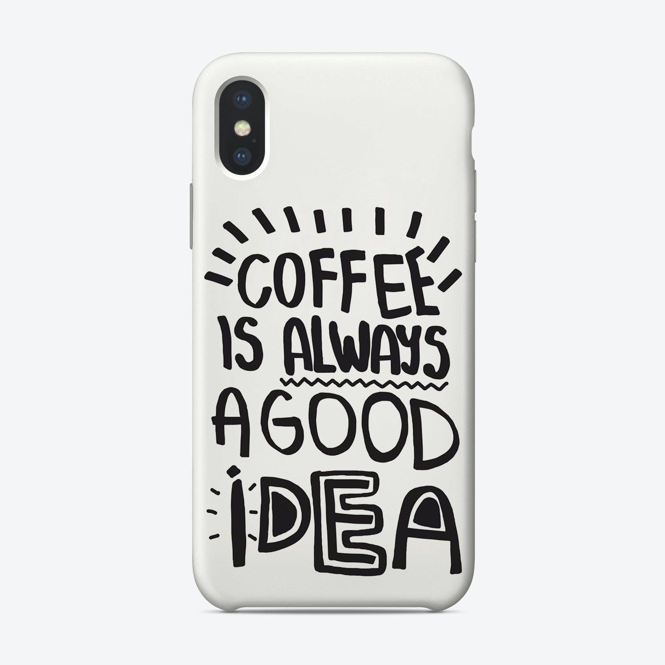 Coffee Is Always A Good Idea Phone Case