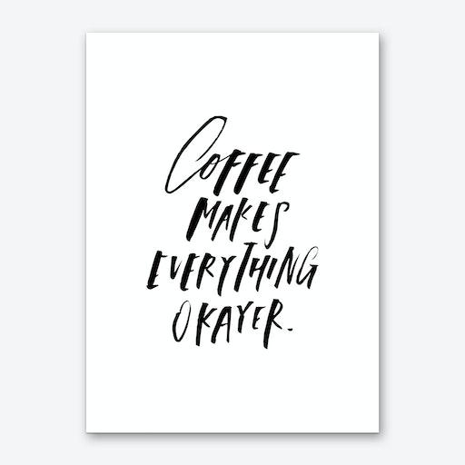 Coffee Makes Everything Okayer Art Print