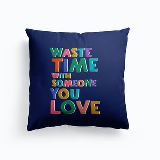 Waste Time With Someone You Love Cushion