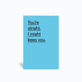 You Re Alright I Might Keep You Greetings Card