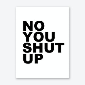 No You Shut Up Art Print