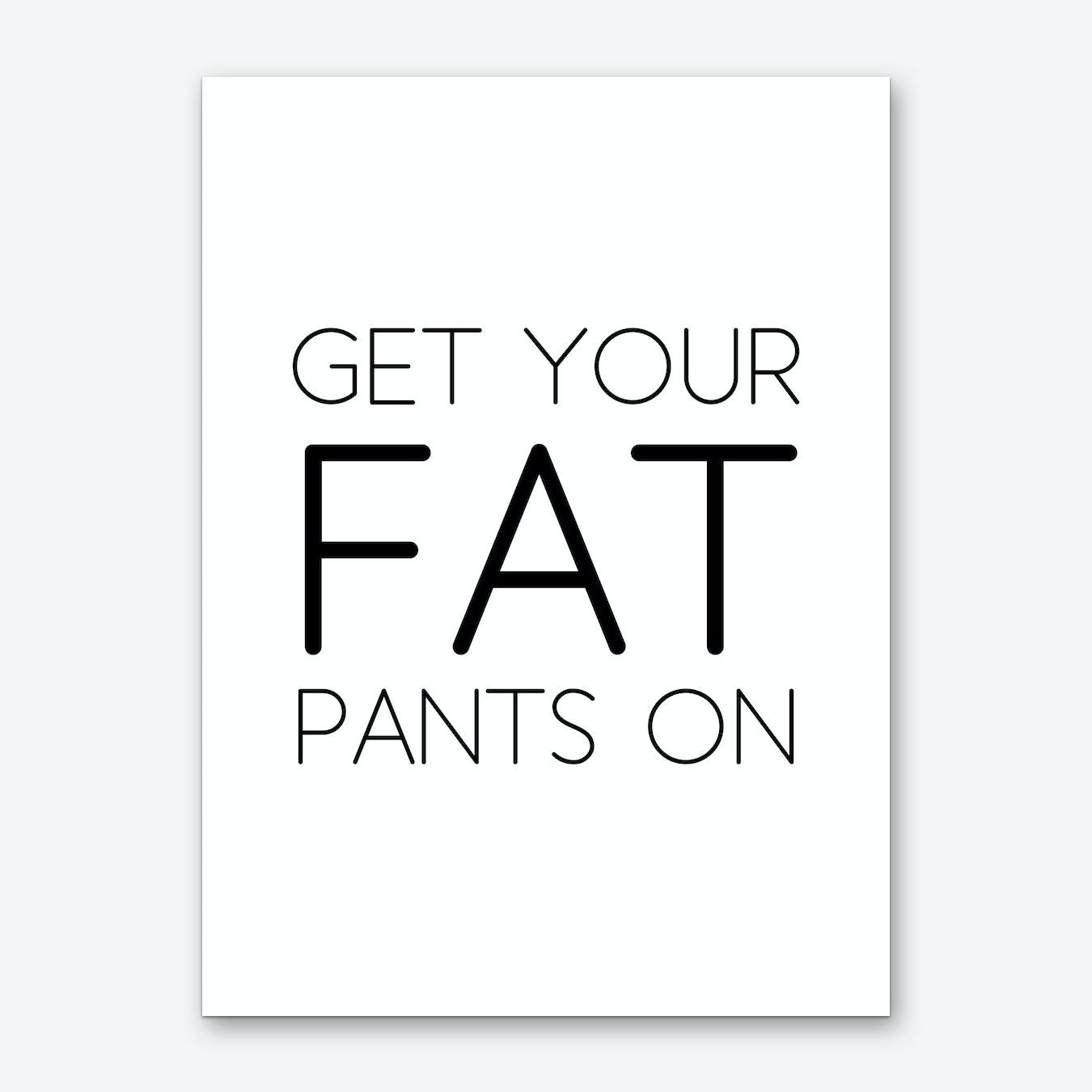Get Your Fat Pants On Art Print