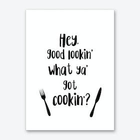Hey Good Lookin, What Ya Got Cookin? Art Print