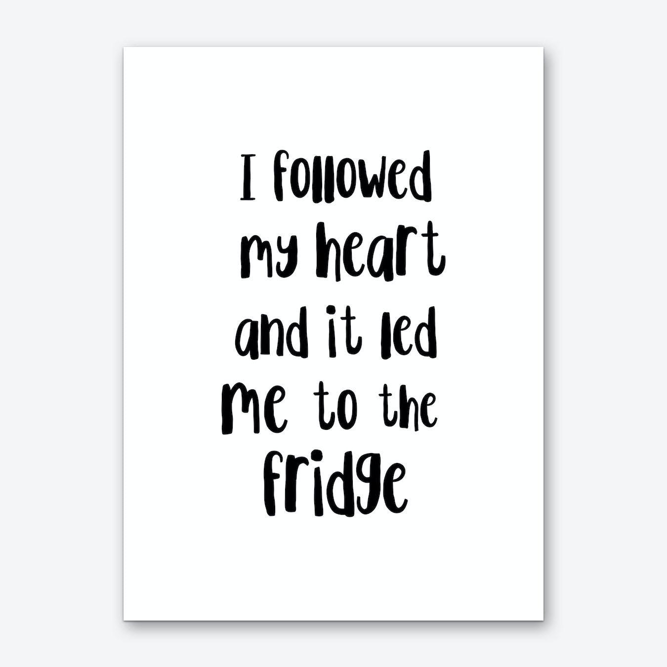 I Followed My Heart To The Fridge Art Print