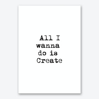 All I Wanna Do Is Create Art Print
