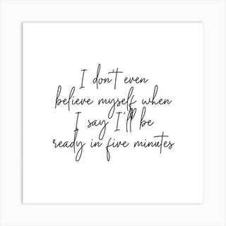 I Dont Even Belive Myself When I Say Ill Be Ready In Five Minutes Script Square Art Print