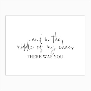 And In The Middle Of My Chaos, There Was You Art Print