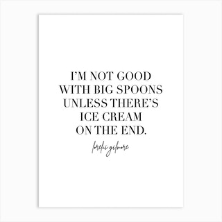 I'M Not Good With Big Spoons Unless There'S Ice Cream On The End Lorelai Gilmore Quote 2 Art Print
