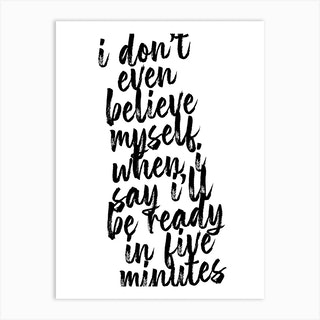 I Dont Even Believe Myself When I Say Ill Be Ready In Five Minutes Art Print