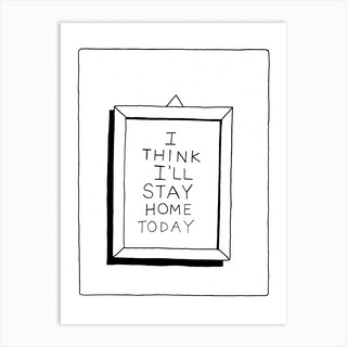 I Think Ill Stay Home Today Art Print