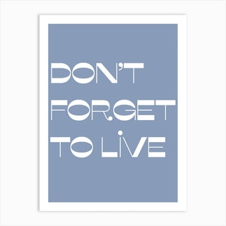Do Not Forget To Live Art Print