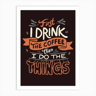 First I Drink The Coffee Then I Do The Things Art Print