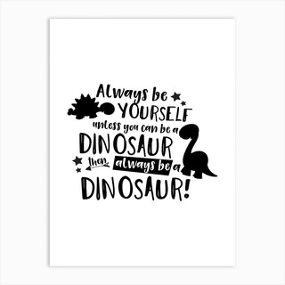 Always Be Yourself Unless You Can Be A Dinosaur Art Print