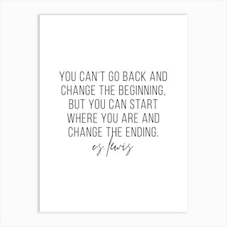 You Cant Go Back And Change The Beginning But You Can Start Where You Are And Change The Ending Art Print