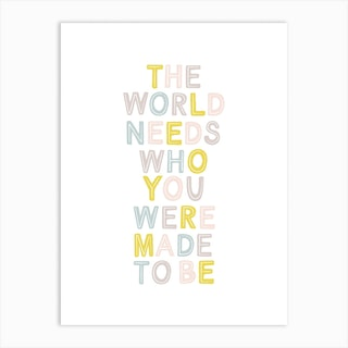 The World Needs Who You Were Made To Be Art Print