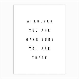 Wherever You Are Make Sure You Are There Art Print