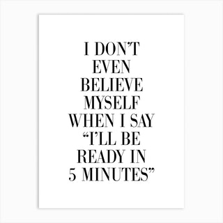 I Dont Believe Myself When I Say 5 Minutes Art Print