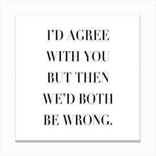 I Would Agree With You But Then We Would Both Be Wrong Canvas Print