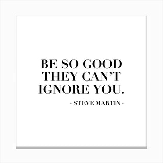 Be So Good They Can Not Ignore You Steve Martin Quote Canvas Print