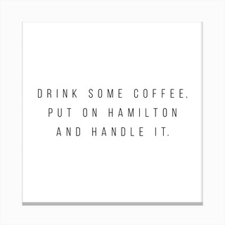 Drink Some Coffee Put On Hamilton And Handle It Canvas Print
