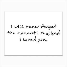 I Will Never Forget The Moment I Realised I Loved you Canvas Print