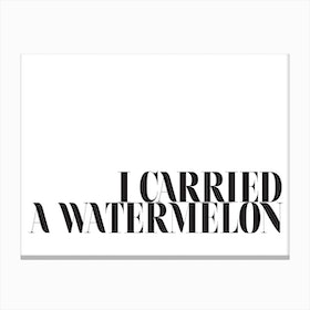 I Carried A Watermelon Canvas Print