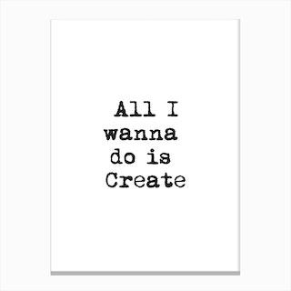 All I Wanna Do Is Create Canvas Print