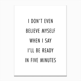 I Do Not Even Believe Myself When I Say I Will Be Ready In Five Minutes Canvas Print