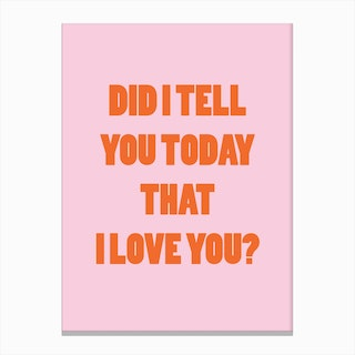 Did I Tell You Today That I Love You Canvas Print
