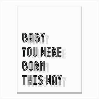 Baby You Were Born This Way I Canvas Print
