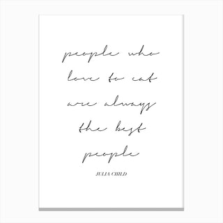 People Who Love To Eat Are Always The Best People Julia Child Quote Script Canvas Print