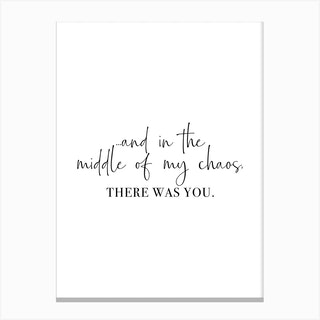 And In The Middle Of My Chaos, There Was You Vertical Canvas Print