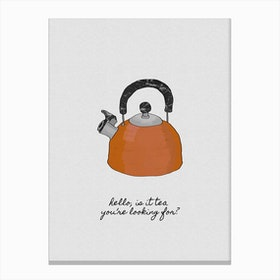 Hello, is it Tea you're Looking for Canvas Print