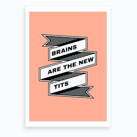 Brains Are The New Tits Art Print