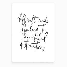 Difficult Roads Often Lead To... Quote  Art Print