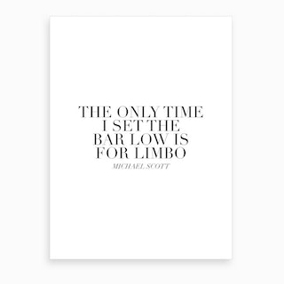 The Only Time I Set The Bar Low Is For Limbo Michael Scott Quote Art Print