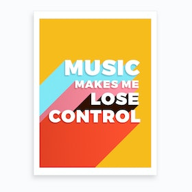Music Makes Me Lose Control Art Print