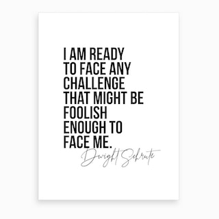 I Am Ready To Face Any Challenge   Dwight Schrute Quote Art Print