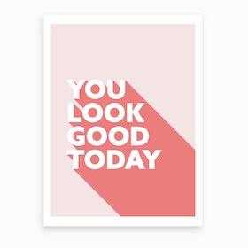 You Look Good Today Art Print