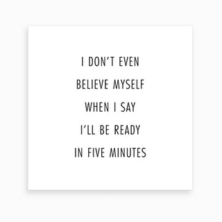 I Do Not Even Believe Myself When I Say I Will Be Ready In Five Minutes Art Print