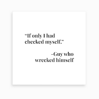 If Only I Had Checked Myself Art Print