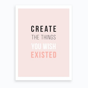 Create The Things You Wish Existed Art Print