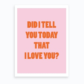 Did I Tell You Today That I Love You Art Print