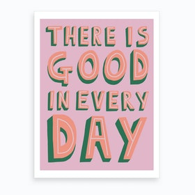 There Is Good In Every Day Art Print