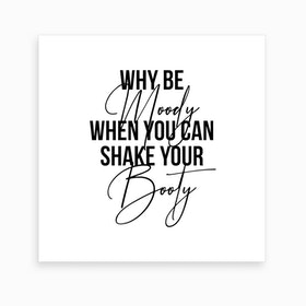Why Be Moody When You Can Shake Your Booty Art Print