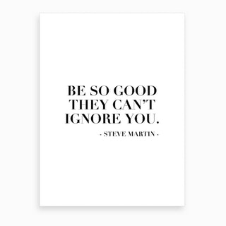 Be So Good They Can Not Ignore You Steve Martin Quote Art Print