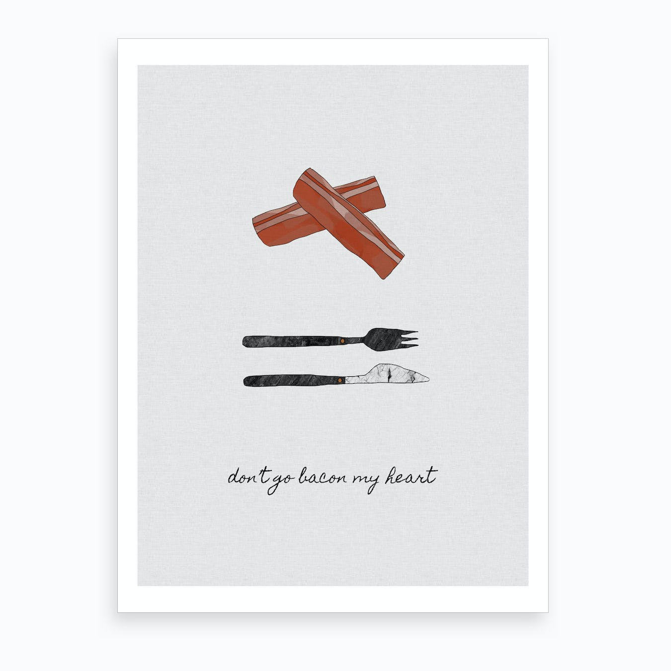 Don't Go Bacon My Heart Art Print