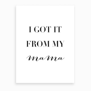 I Got It From My Mama Art Print