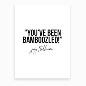 You Have Been Bamboozled Joey Tribbiani Quote Art Print