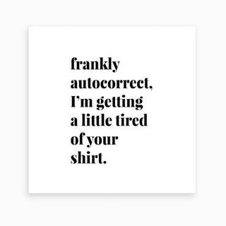 Frankly Autocorrect I Am Getting A Little Tired Of Your Shirt Art Print
